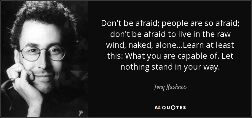 Don't be afraid; people are so afraid; don't be afraid to live in the raw wind, naked, alone...Learn at least this: What you are capable of. Let nothing stand in your way. - Tony Kushner