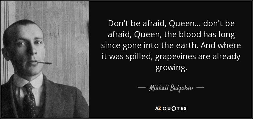 Don't be afraid, Queen ... don't be afraid, Queen, the blood has long since gone into the earth. And where it was spilled, grapevines are already growing. - Mikhail Bulgakov