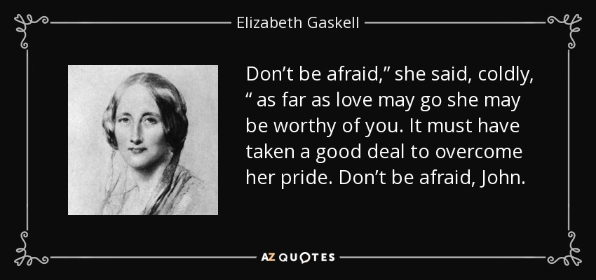 "Don't be afraid,"" she said, coldly, "" as far as love may go she may be worthy of you. It must have taken a good deal to overcome her pride. Don't be afraid, John. - Elizabeth Gaskell"
