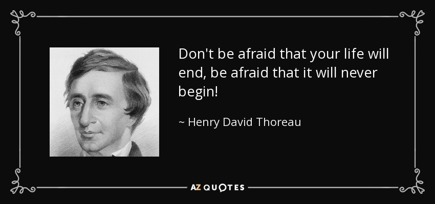 Don't be afraid that your life will end, be afraid that it will never begin! - Henry David Thoreau