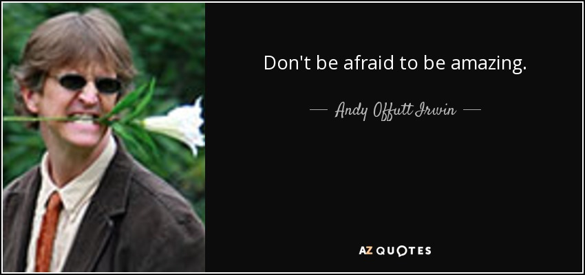 Don't be afraid to be amazing. - Andy Offutt Irwin
