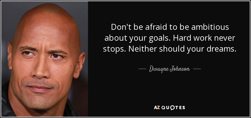 Don't be afraid to be ambitious about your goals. Hard work never stops. Neither should your dreams. - Dwayne Johnson