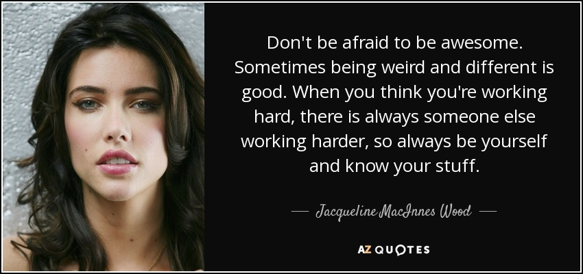 Don't be afraid to be awesome. Sometimes being weird and different is good. When you think you're working hard, there is always someone else working harder, so always be yourself and know your stuff. - Jacqueline MacInnes Wood