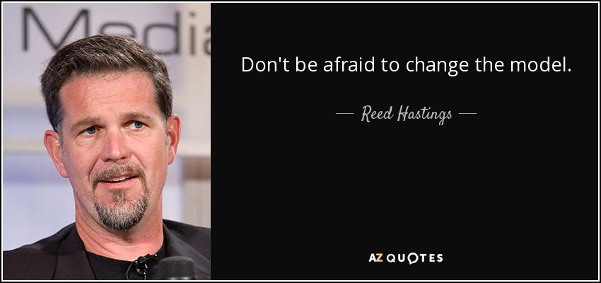 Don't be afraid to change the model. - Reed Hastings