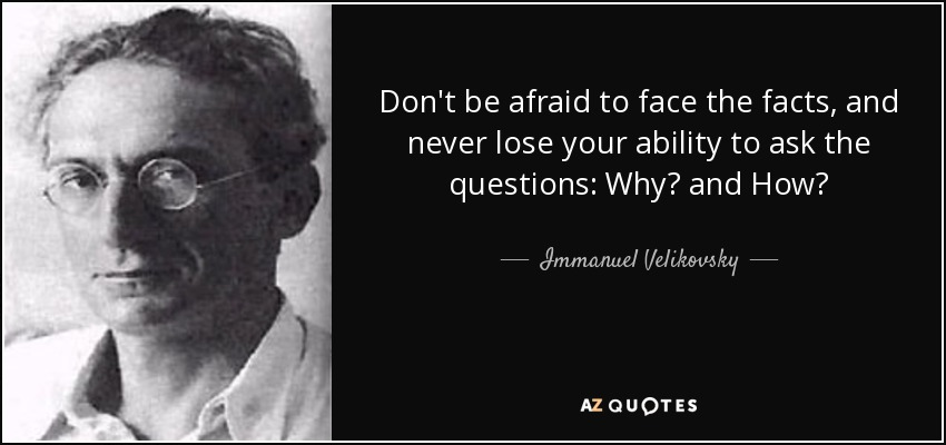 Don't be afraid to face the facts, and never lose your ability to ask the questions: Why? and How? - Immanuel Velikovsky