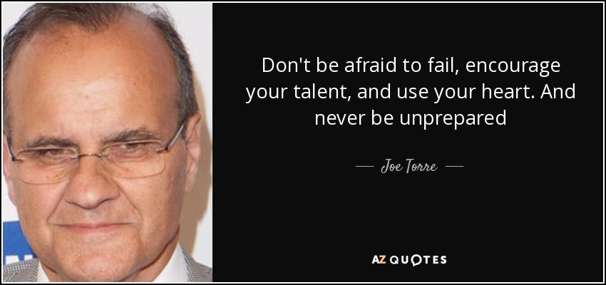 Don't be afraid to fail, encourage your talent, and use your heart. And never be unprepared - Joe Torre