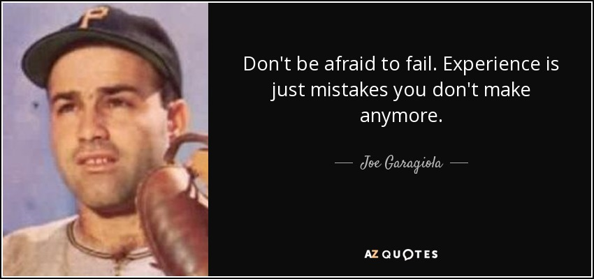 Don't be afraid to fail. Experience is just mistakes you don't make anymore. - Joe Garagiola