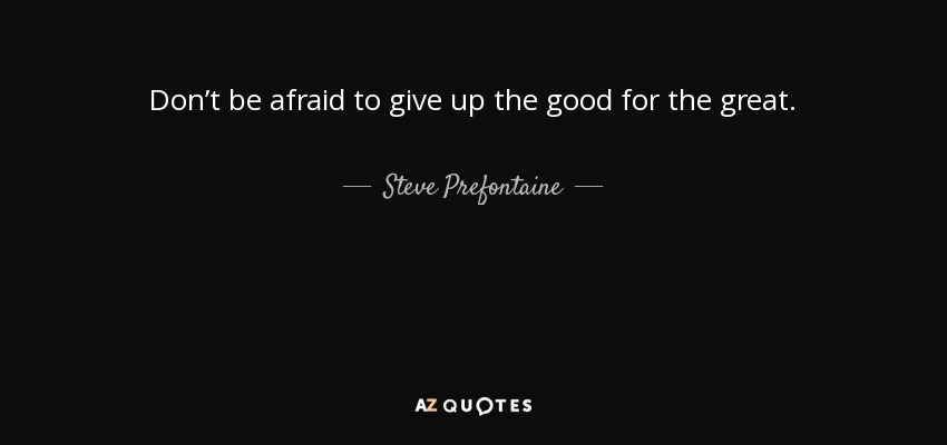 Don't be afraid to give up the good for the great. - Steve Prefontaine