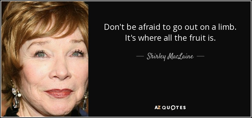 Don't be afraid to go out on a limb. It's where all the fruit is. - Shirley MacLaine