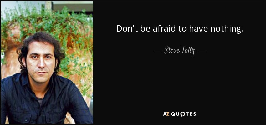 Don't be afraid to have nothing. - Steve Toltz