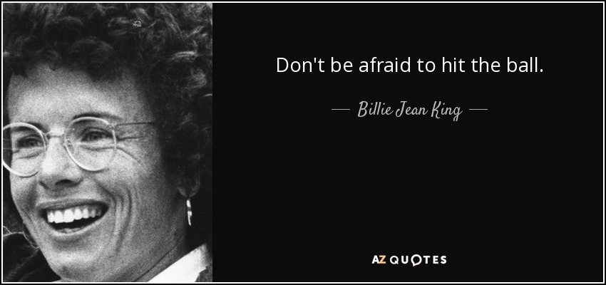 Don't be afraid to hit the ball. - Billie Jean King