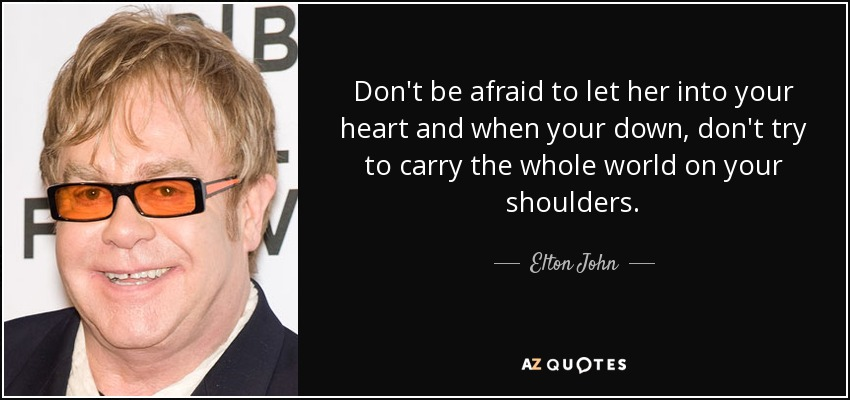 Don't be afraid to let her into your heart and when your down, don't try to carry the whole world on your shoulders. - Elton John