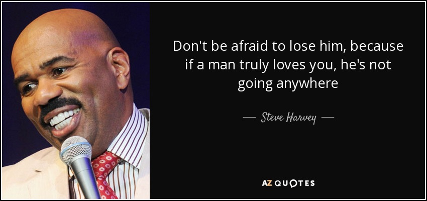 Don't be afraid to lose him, because if a man truly loves you, he's not going anywhere - Steve Harvey