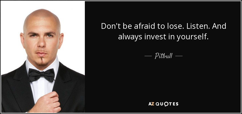 Pitbull Quote: Don't Be Afraid To Lose. Listen. And Always