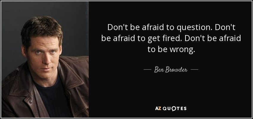Don't be afraid to question. Don't be afraid to get fired. Don't be afraid to be wrong. - Ben Browder