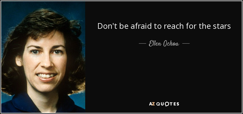 Don't be afraid to reach for the stars - Ellen Ochoa