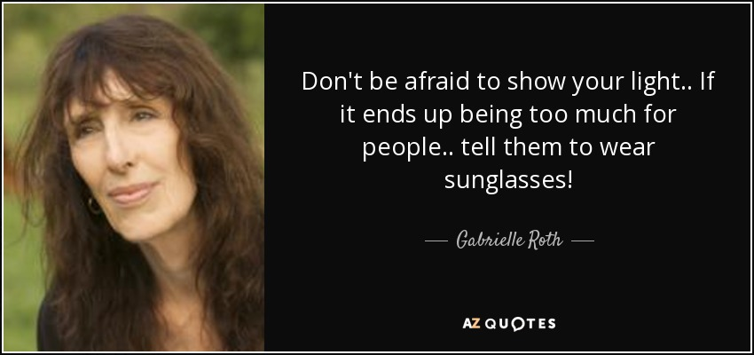 Don't be afraid to show your light.. If it ends up being too much for people.. tell them to wear sunglasses! - Gabrielle Roth