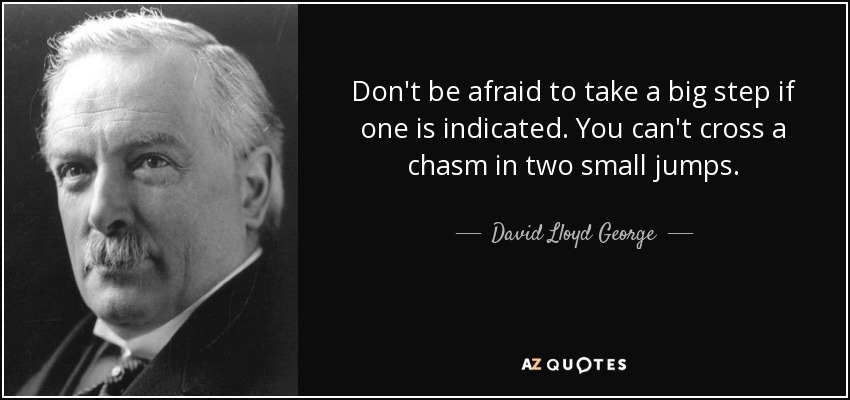 Don't be afraid to take a big step if one is indicated. You can't cross a chasm in two small jumps. - David Lloyd George
