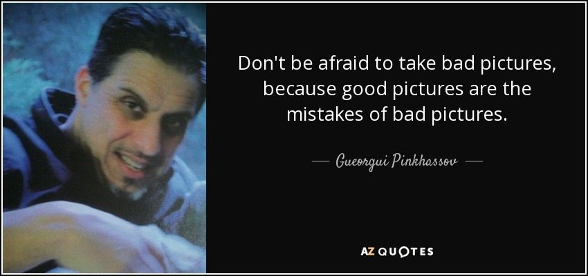 Don't be afraid to take bad pictures, because good pictures are the mistakes of bad pictures. - Gueorgui Pinkhassov