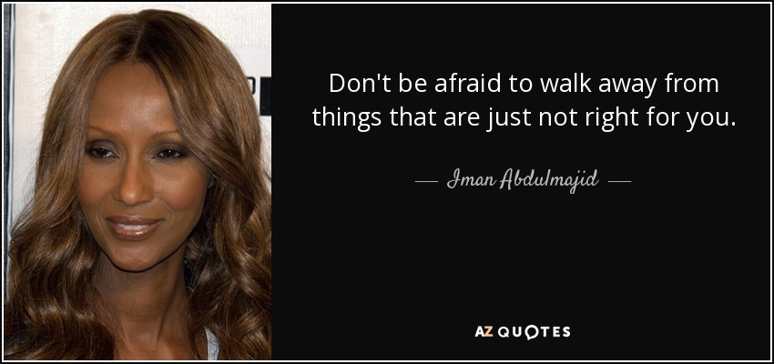 Don't be afraid to walk away from things that are just not right for you. - Iman Abdulmajid