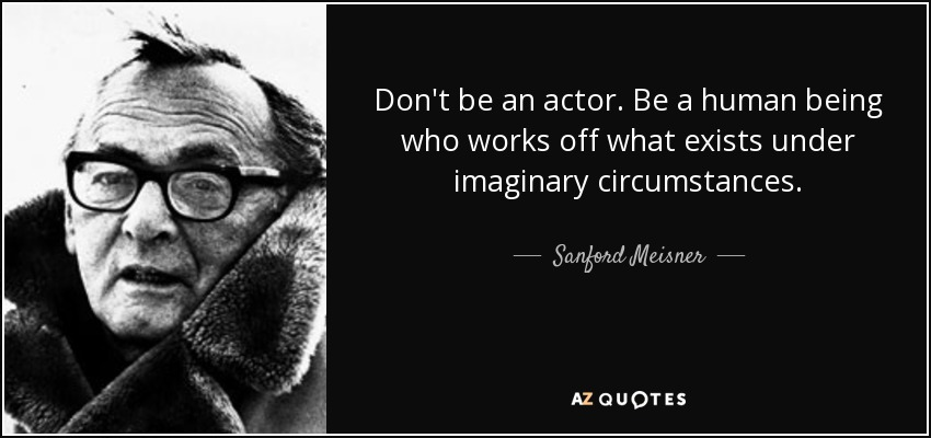 Don't be an actor. Be a human being who works off what exists under imaginary circumstances. - Sanford Meisner