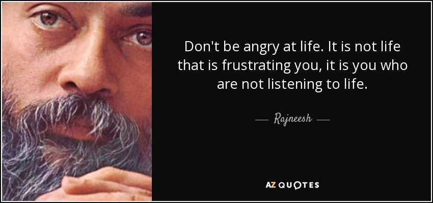 Don't be angry at life. It is not life that is frustrating you, it is you who are not listening to life. - Rajneesh