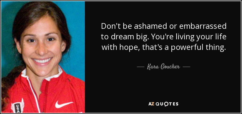 Don't be ashamed or embarrassed to dream big. You're living your life with hope, that's a powerful thing. - Kara Goucher