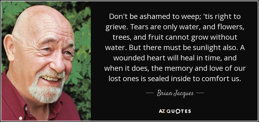 Don't be ashamed to weep; 'tis right to grieve. Tears are only water, and flowers, trees, and fruit cannot grow without water. But there must be sunlight also. A wounded heart will heal in time, and when it does, the memory and love of our lost ones is sealed inside to comfort us. - Brian Jacques