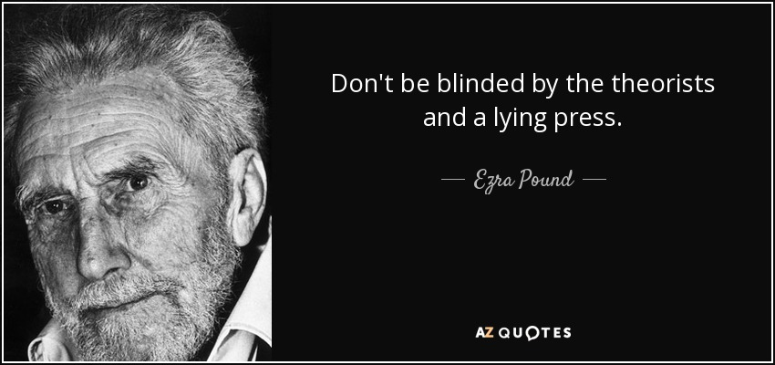 Don't be blinded by the theorists and a lying press. - Ezra Pound