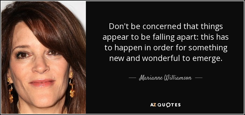 Don't be concerned that things appear to be falling apart: this has to happen in order for something new and wonderful to emerge. - Marianne Williamson
