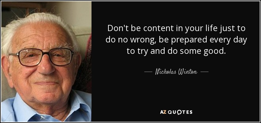Don't be content in your life just to do no wrong, be prepared every day to try and do some good. - Nicholas Winton