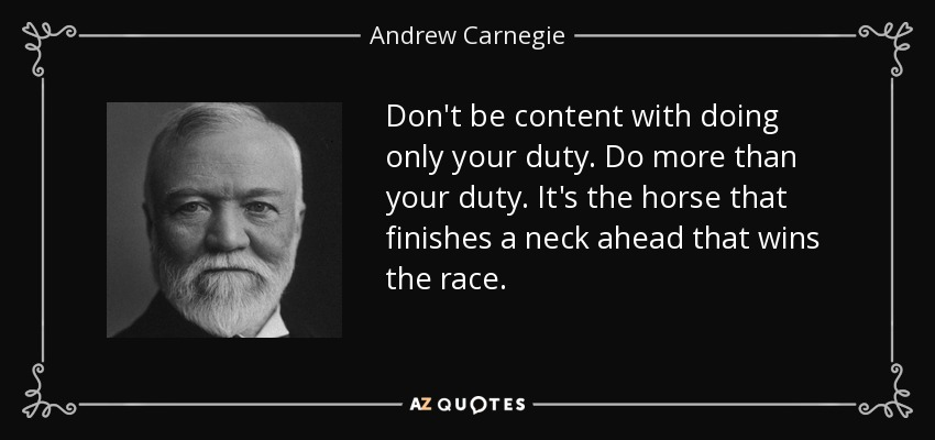 Don't be content with doing only your duty. Do more than your duty. It's the horse that finishes a neck ahead that wins the race. - Andrew Carnegie