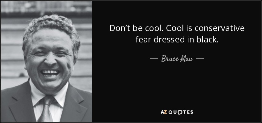 Don't be cool. Cool is conservative fear dressed in black. - Bruce Mau