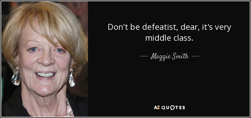 Don't be defeatist, dear, it's very middle class. - Maggie Smith
