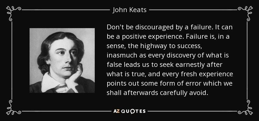 Don't be discouraged by a failure. It can be a positive experience. Failure is, in a sense, the highway to success, inasmuch as every discovery of what is false leads us to seek earnestly after what is true, and every fresh experience points out some form of error which we shall afterwards carefully avoid. - John Keats