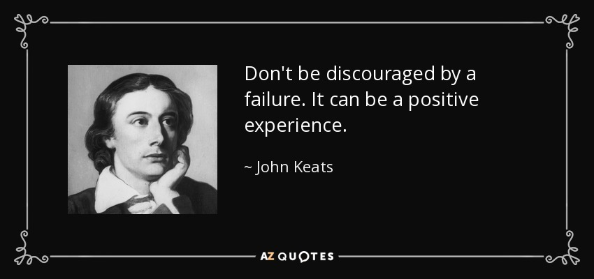 Don't be discouraged by a failure. It can be a positive experience. - John Keats