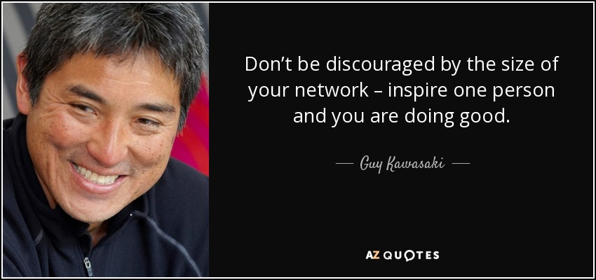 Don't be discouraged by the size of your network – inspire one person and you are doing good. - Guy Kawasaki