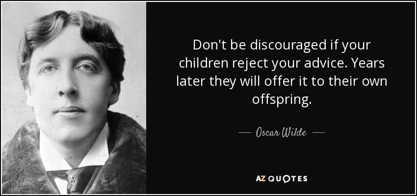 Don't be discouraged if your children reject your advice. Years later they will offer it to their own offspring. - Oscar Wilde