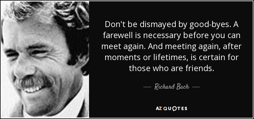 Don't be dismayed by good-byes. A farewell is necessary before you can meet again. And meeting again, after moments or lifetimes, is certain for those who are friends. - Richard Bach