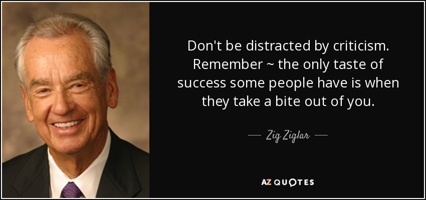 Don't be distracted by criticism. Remember ~ the only taste of success some people have is when they take a bite out of you. - Zig Ziglar