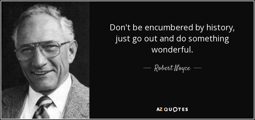 Don't be encumbered by history, just go out and do something wonderful. - Robert Noyce