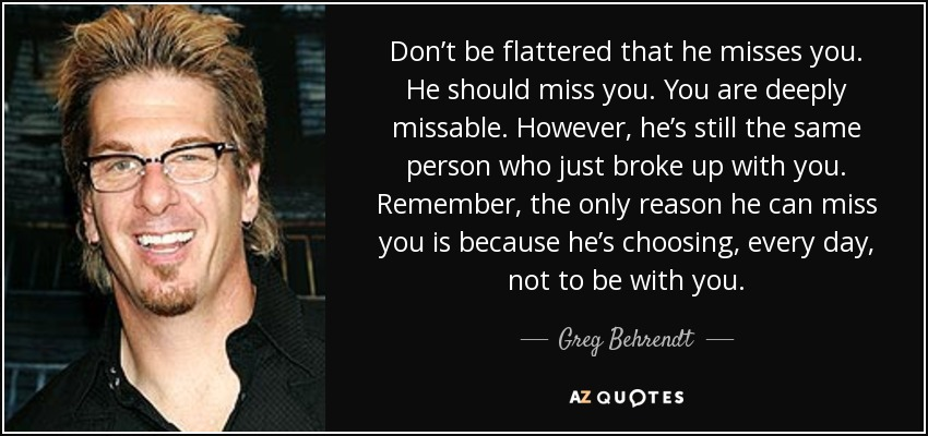 Don't be flattered that he misses you. He should miss you. You are deeply missable. However, he's still the same person who just broke up with you. Remember, the only reason he can miss you is because he's choosing, every day, not to be with you. - Greg Behrendt