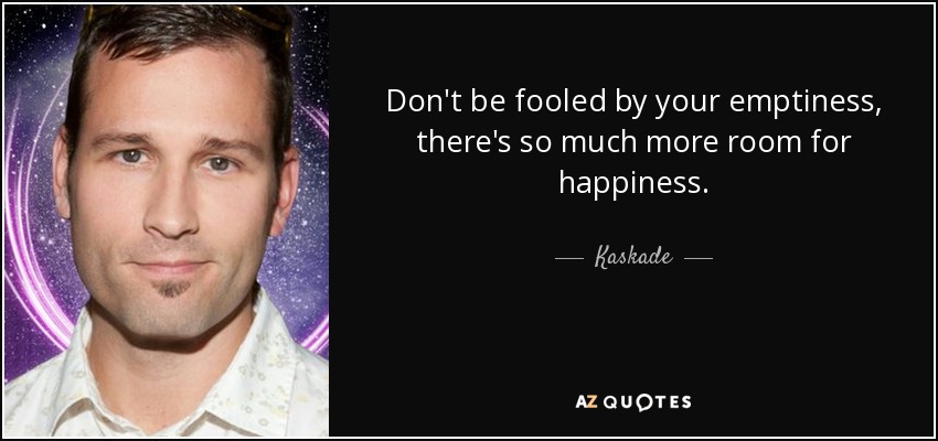Don't be fooled by your emptiness, there's so much more room for happiness. - Kaskade