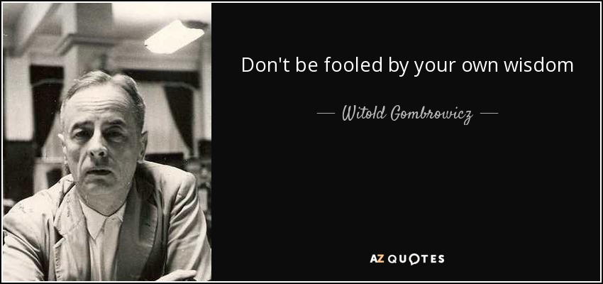 Don't be fooled by your own wisdom - Witold Gombrowicz