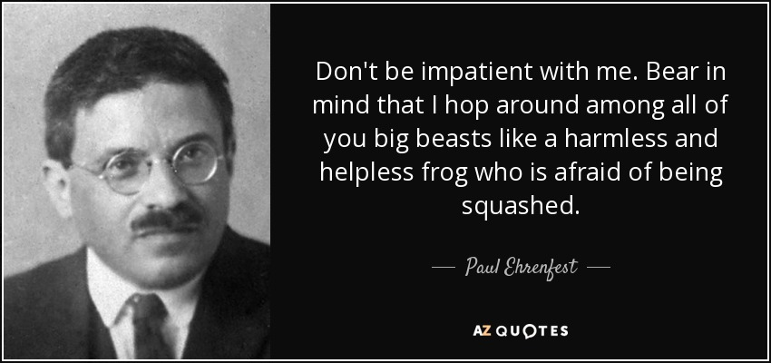 Don't be impatient with me. Bear in mind that I hop around among all of you big beasts like a harmless and helpless frog who is afraid of being squashed. - Paul Ehrenfest