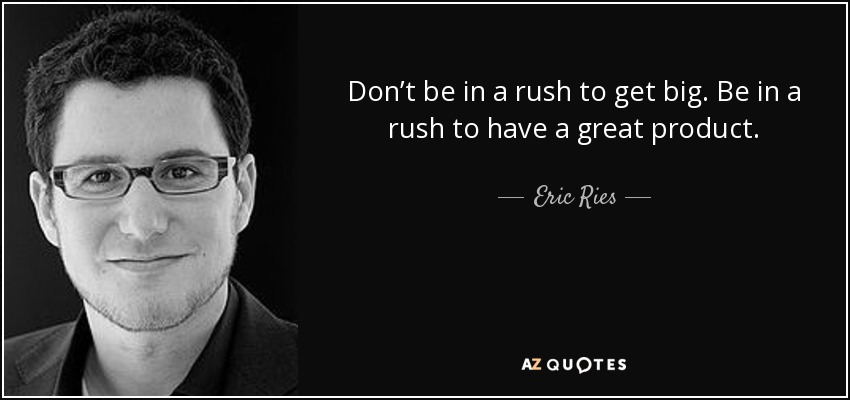Don't be in a rush to get big. Be in a rush to have a great product. - Eric Ries