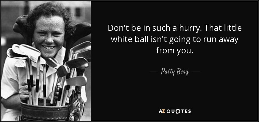 Don't be in such a hurry. That little white ball isn't going to run away from you. - Patty Berg