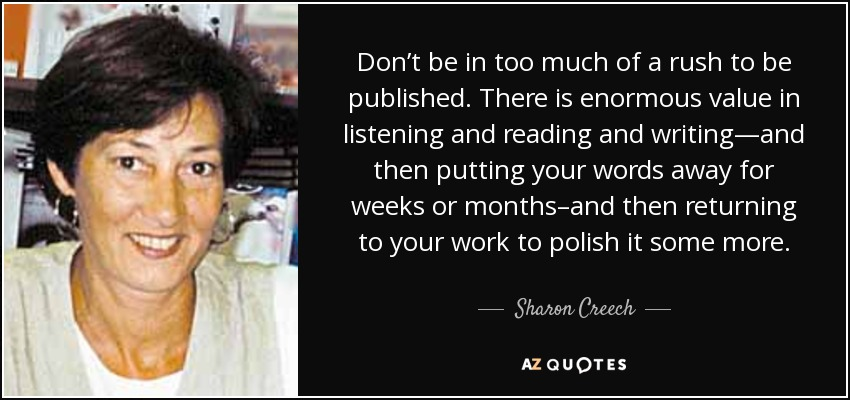 Don't be in too much of a rush to be published. There is enormous value in listening and reading and writing—and then putting your words away for weeks or months–and then returning to your work to polish it some more. - Sharon Creech