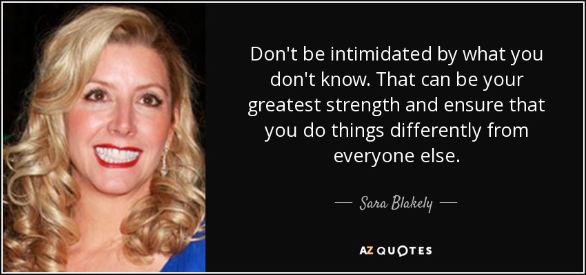 Don't be intimidated by what you don't know. That can be your greatest strength and ensure that you do things differently from everyone else. - Sara Blakely