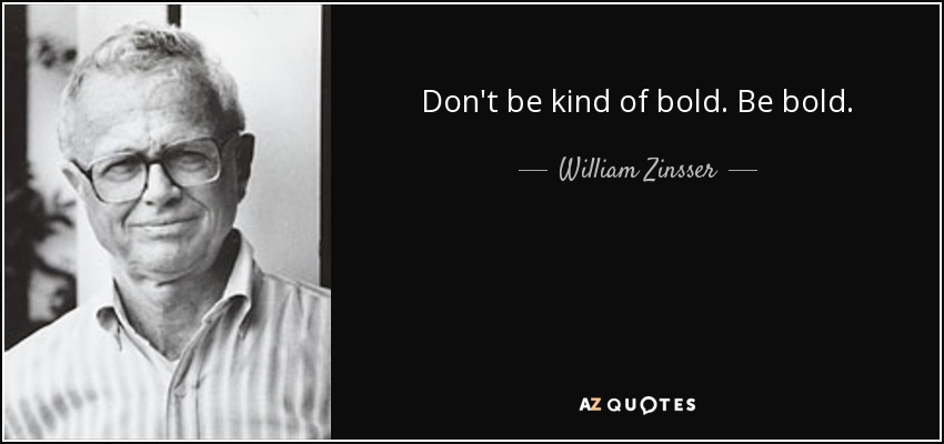 Don't be kind of bold. Be bold. - William Zinsser
